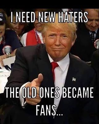 Donald Trump needs new haters because the old ones became fans.